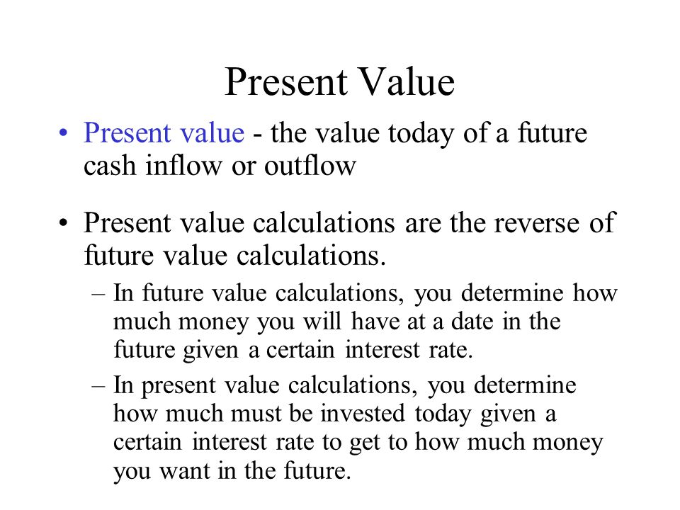 Present Value Present value - the value today of a future cash inflow or outflow Present value calculations are the reverse of future value calculatio