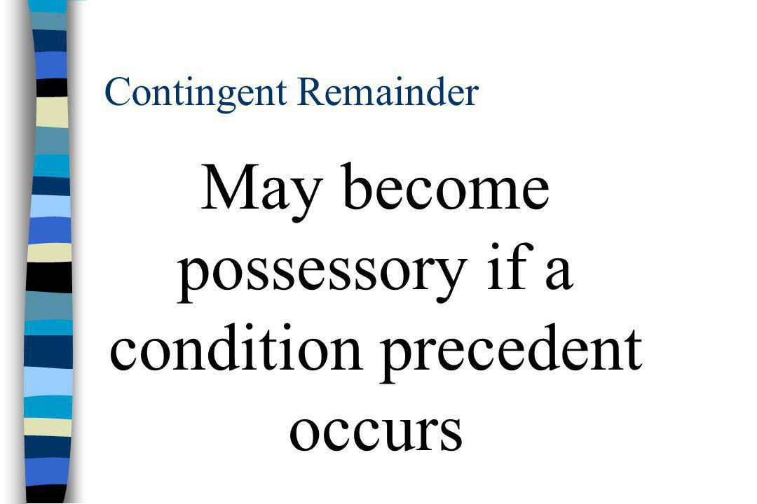 Contingent Remainder May become possessory if a condition precedent occurs