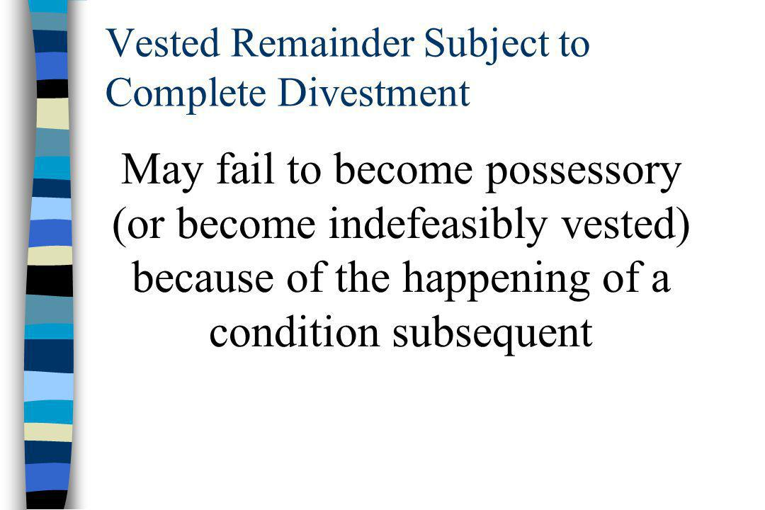 Vested Remainder Subject to Complete Divestment May fail to become possessory (or become indefeasibly vested) because of the happening of a condition subsequent