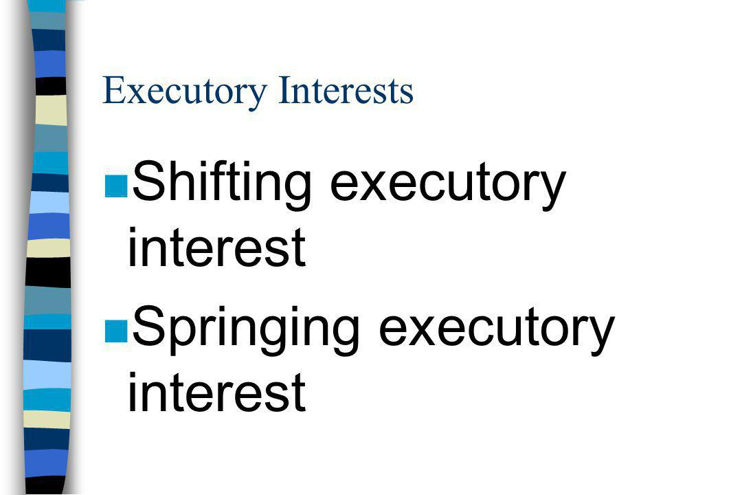 Executory Interests n Shifting executory interest n Springing executory interest