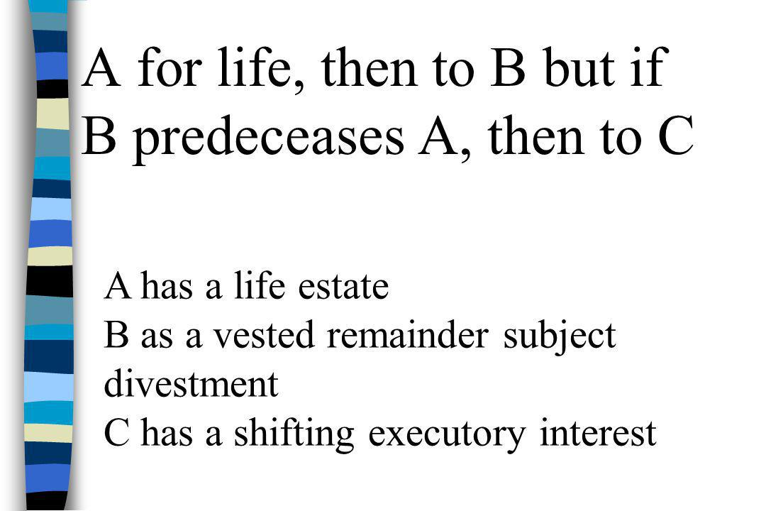 A for life, then to B but if B predeceases A, then to C A has a life estate B as a vested remainder subject divestment C has a shifting executory inte