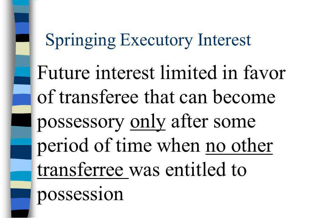 Springing Executory Interest Future interest limited in favor of transferee that can become possessory only after some period of time when no other transferree was entitled to possession