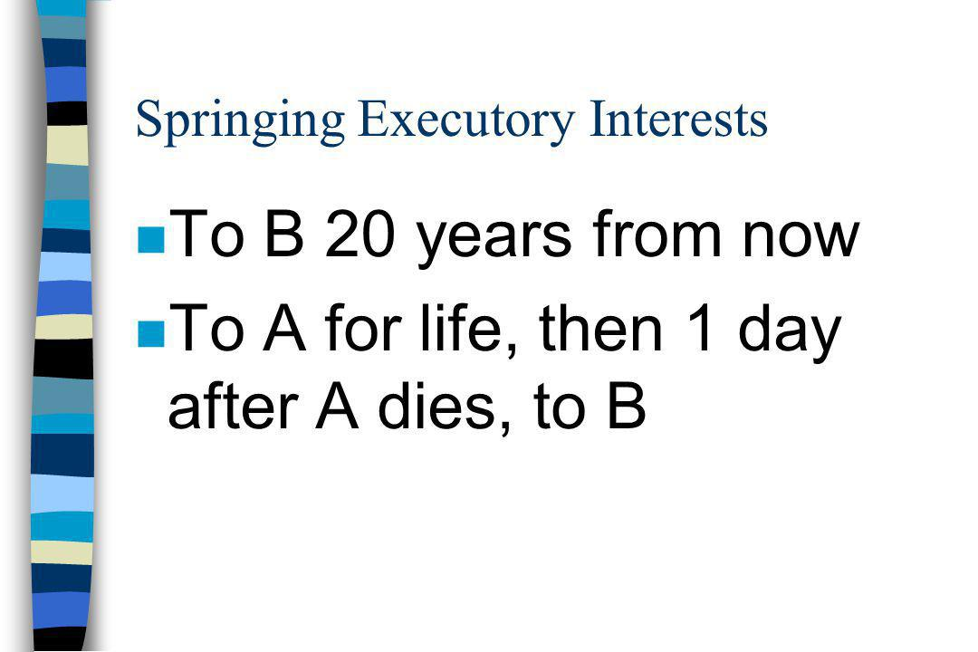 Springing Executory Interests n To B 20 years from now n To A for life, then 1 day after A dies, to B