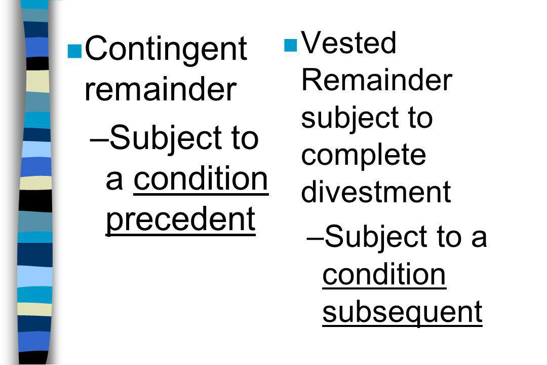 n Contingent remainder –Subject to a condition precedent n Vested Remainder subject to complete divestment –Subject to a condition subsequent