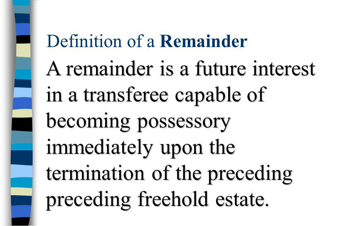 Definition of a Remainder A remainder is a future interest in a transferee capable of becoming possessory immediately upon the termination of the preceding preceding freehold estate.