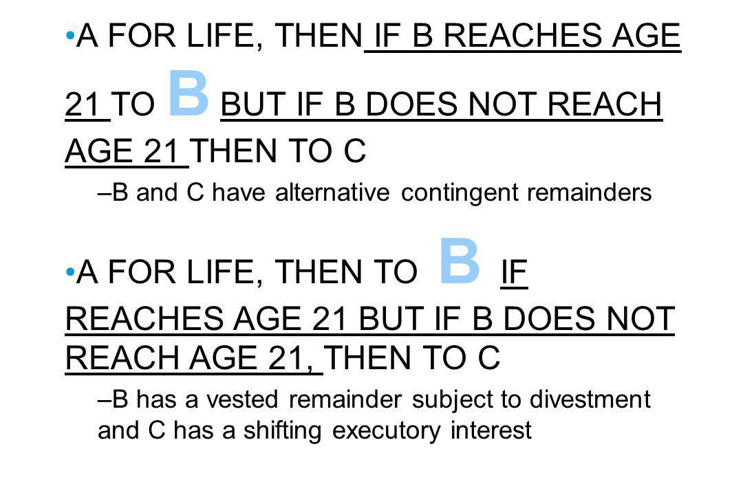 A FOR LIFE, THEN IF B REACHES AGE 21 TO B BUT IF B DOES NOT REACH AGE 21 THEN TO C –B and C have alternative contingent remainders A FOR LIFE, THEN TO B IF REACHES AGE 21 BUT IF B DOES NOT REACH AGE 21, THEN TO C –B has a vested remainder subject to divestment and C has a shifting executory interest