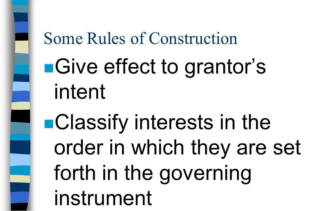 Some Rules of Construction n Give effect to grantor's intent n Classify interests in the order in which they are set forth in the governing instrument