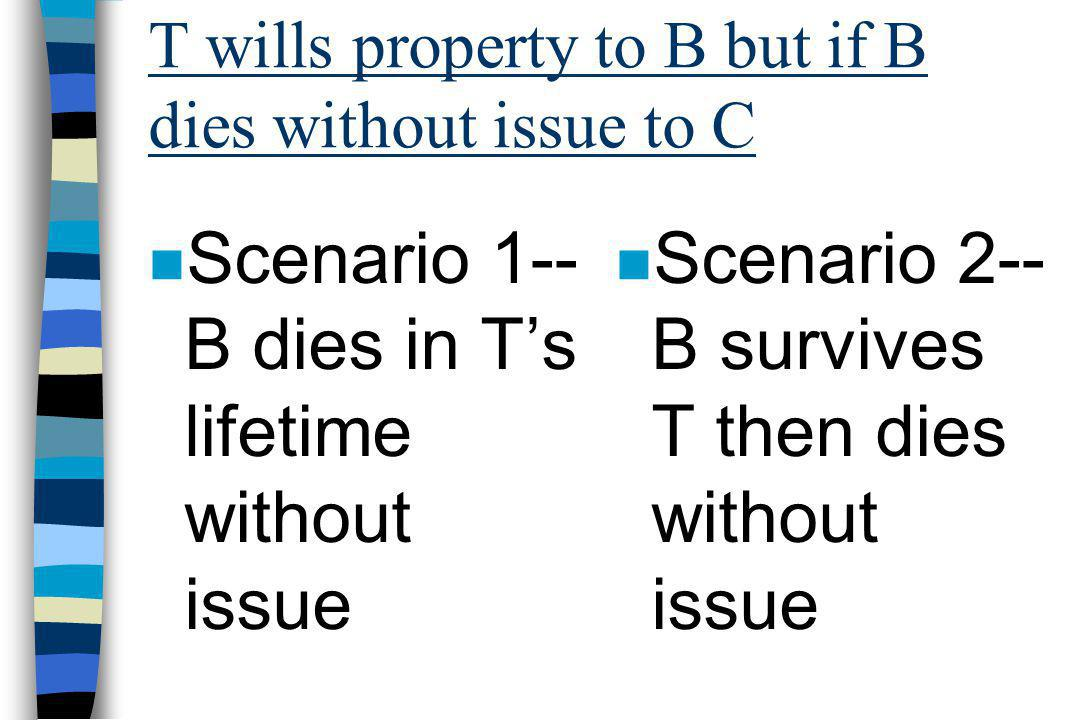 T wills property to B but if B dies without issue to C n Scenario 1-- B dies in T's lifetime without issue n Scenario 2-- B survives T then dies without issue