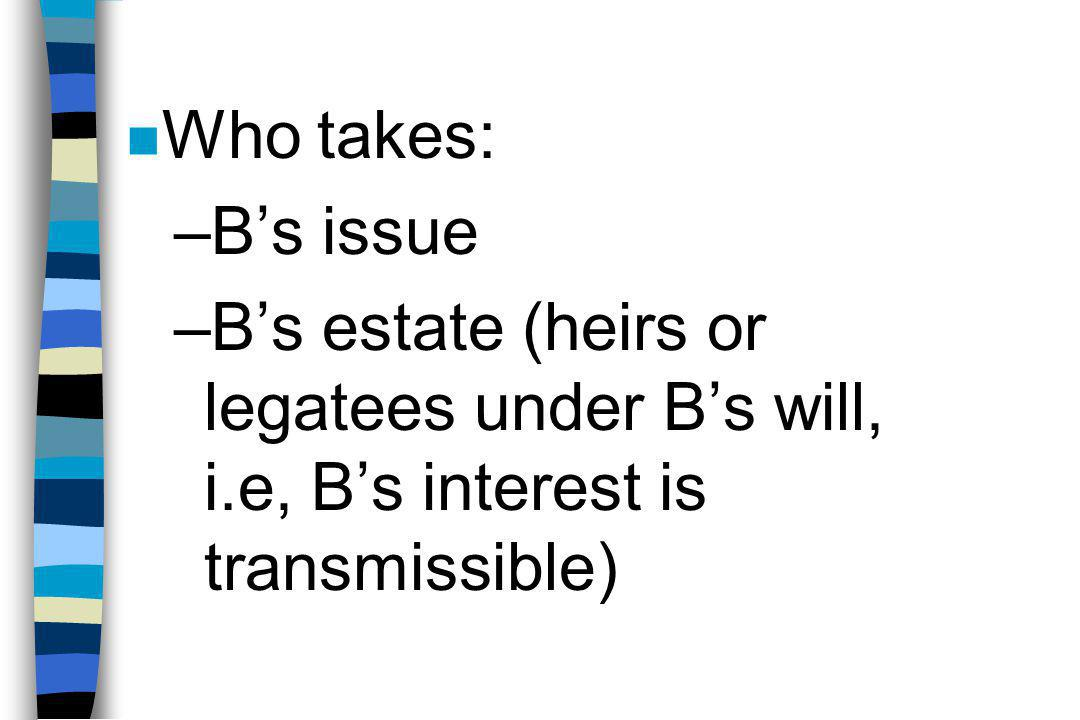 n Who takes: –B's issue –B's estate (heirs or legatees under B's will, i.e, B's interest is transmissible)