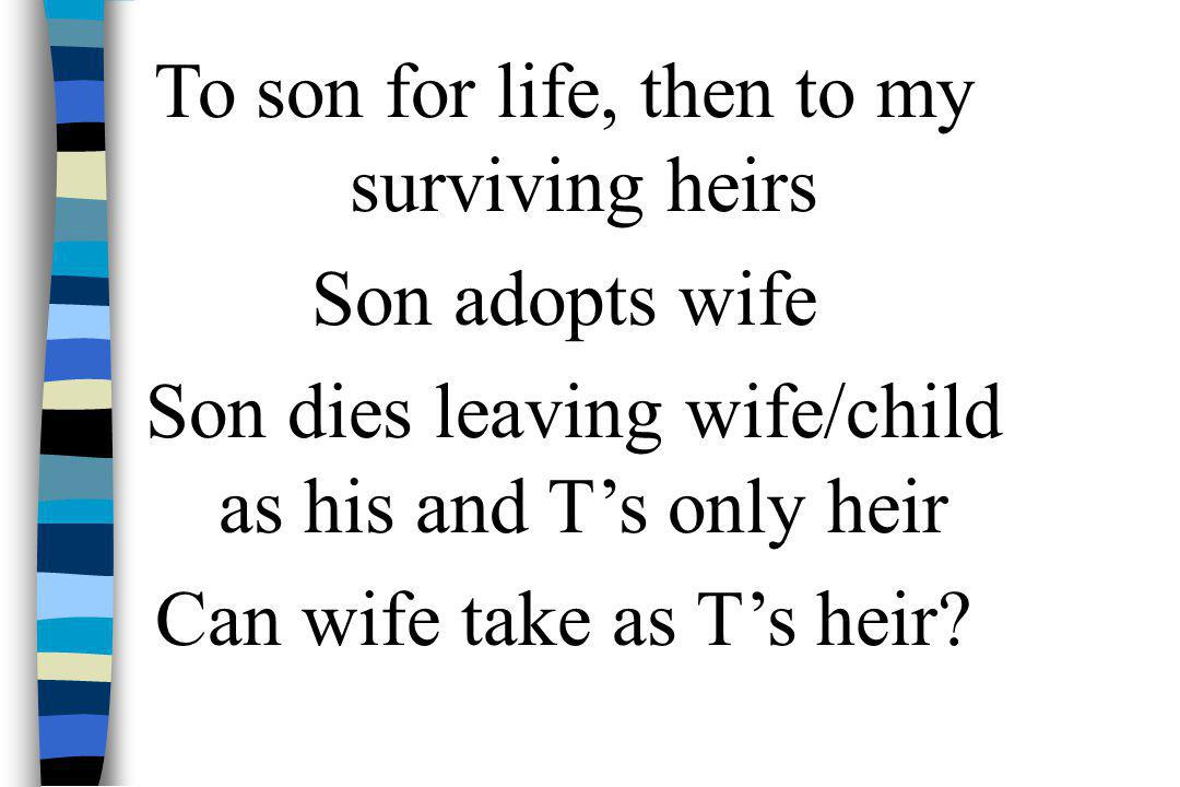 To son for life, then to my surviving heirs Son adopts wife Son dies leaving wife/child as his and T's only heir Can wife take as T's heir