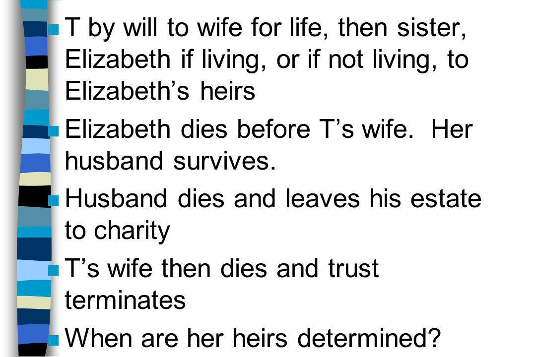 n T by will to wife for life, then sister, Elizabeth if living, or if not living, to Elizabeth's heirs n Elizabeth dies before T's wife. Her husband s