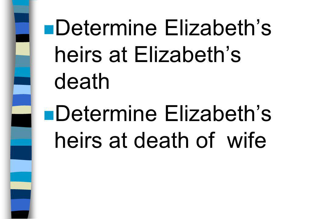 n Determine Elizabeth's heirs at Elizabeth's death n Determine Elizabeth's heirs at death of wife