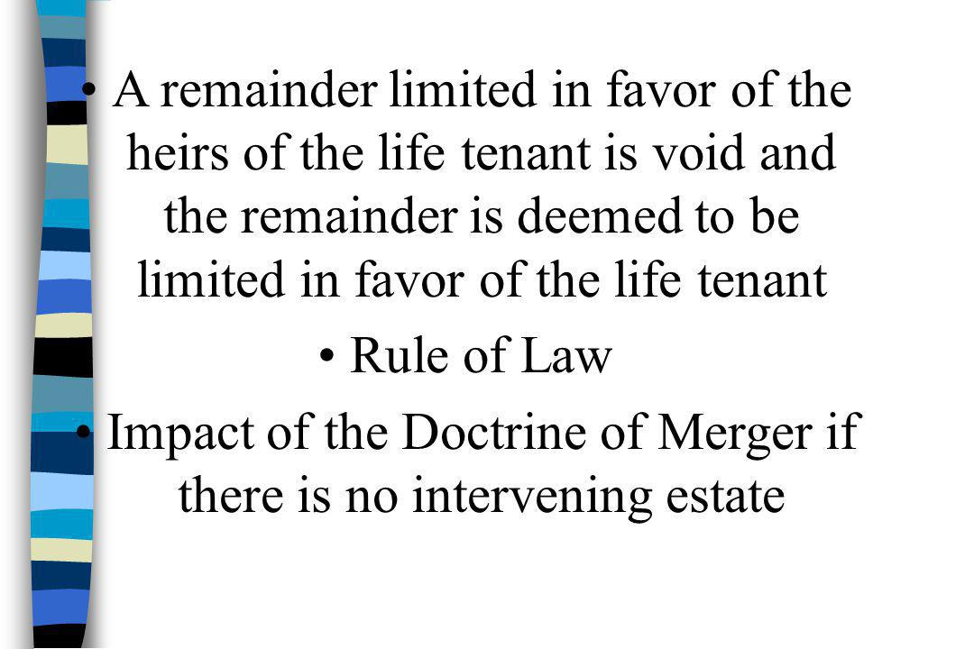 A remainder limited in favor of the heirs of the life tenant is void and the remainder is deemed to be limited in favor of the life tenant Rule of Law Impact of the Doctrine of Merger if there is no intervening estate