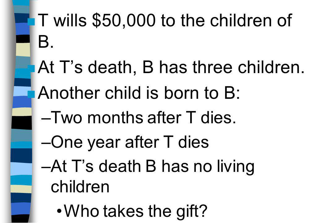 n T wills $50,000 to the children of B. n At T's death, B has three children.