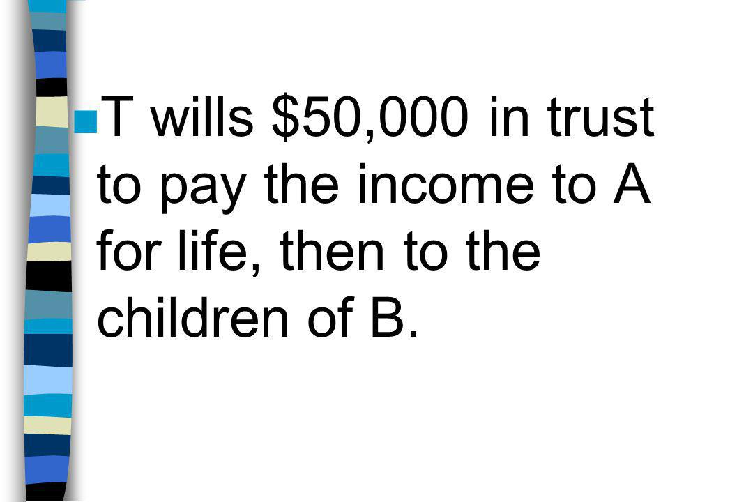 n T wills $50,000 in trust to pay the income to A for life, then to the children of B.