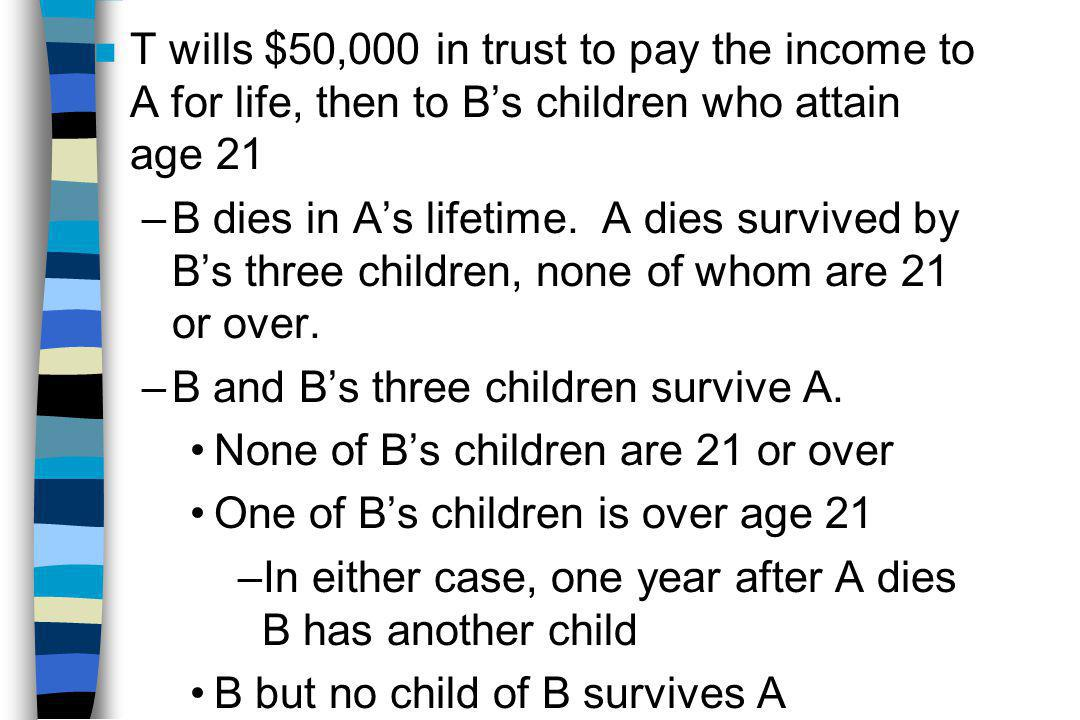 n T wills $50,000 in trust to pay the income to A for life, then to B's children who attain age 21 –B dies in A's lifetime.