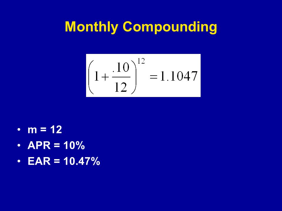 Monthly Compounding m = 12 APR = 10% EAR = 10.47%