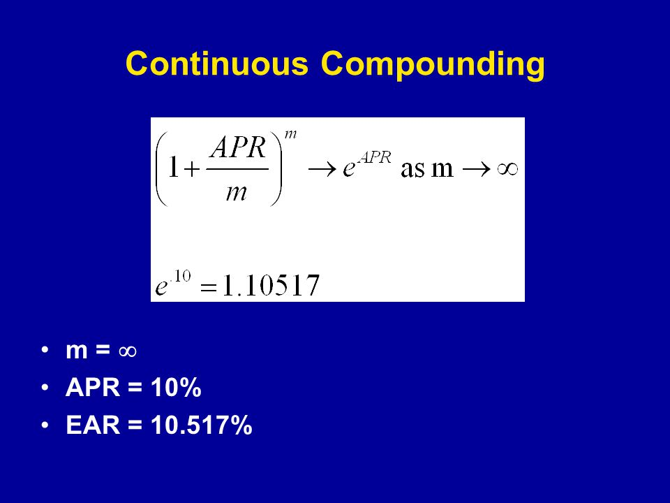 Continuous Compounding m =  APR = 10% EAR = 10.517%