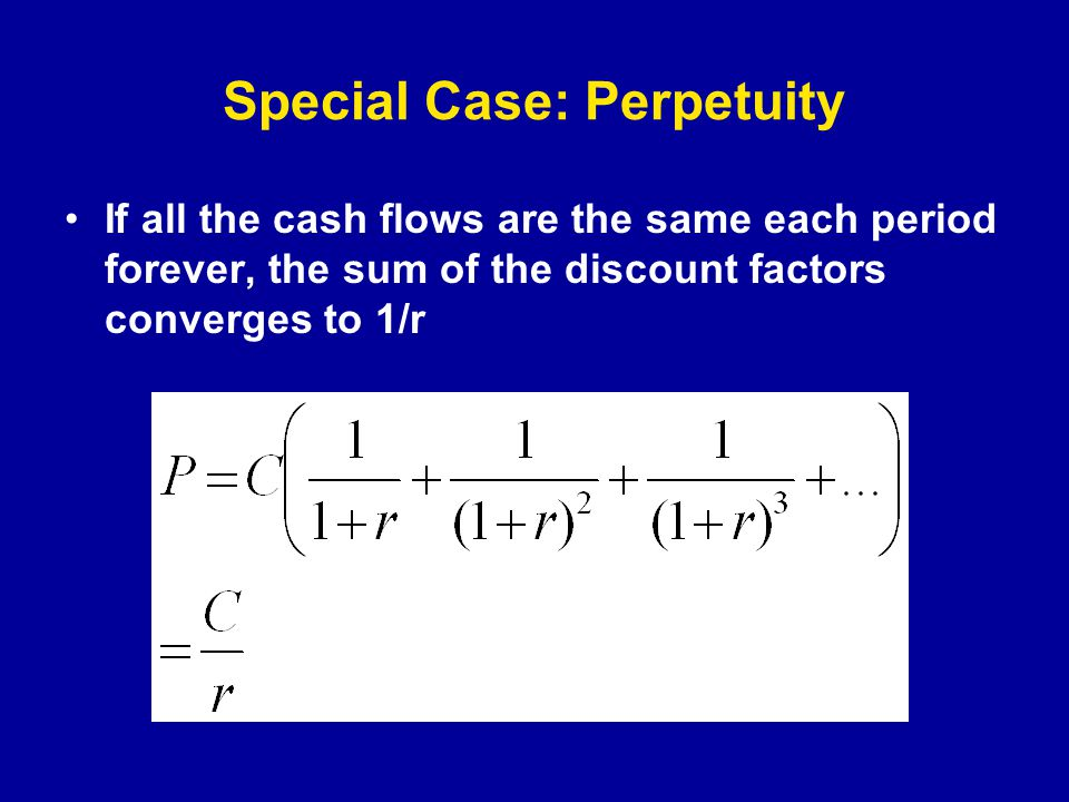 Special Case: Perpetuity If all the cash flows are the same each period forever, the sum of the discount factors converges to 1/r