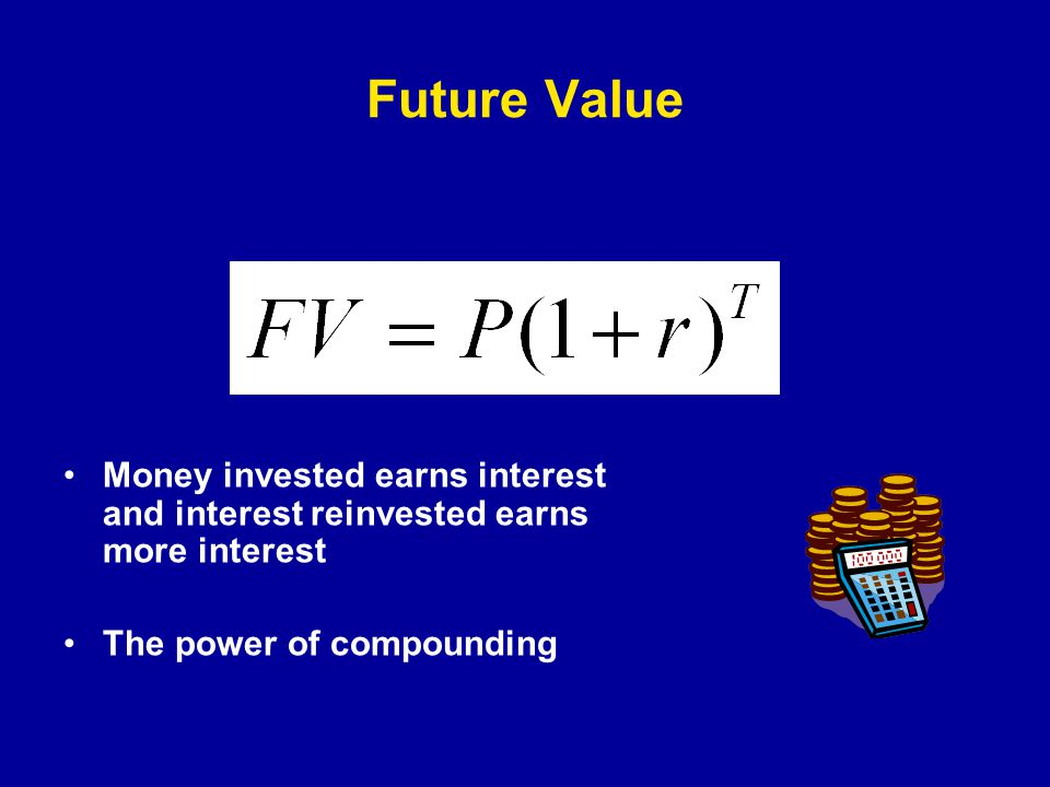 Future Value Money invested earns interest and interest reinvested earns more interest The power of compounding
