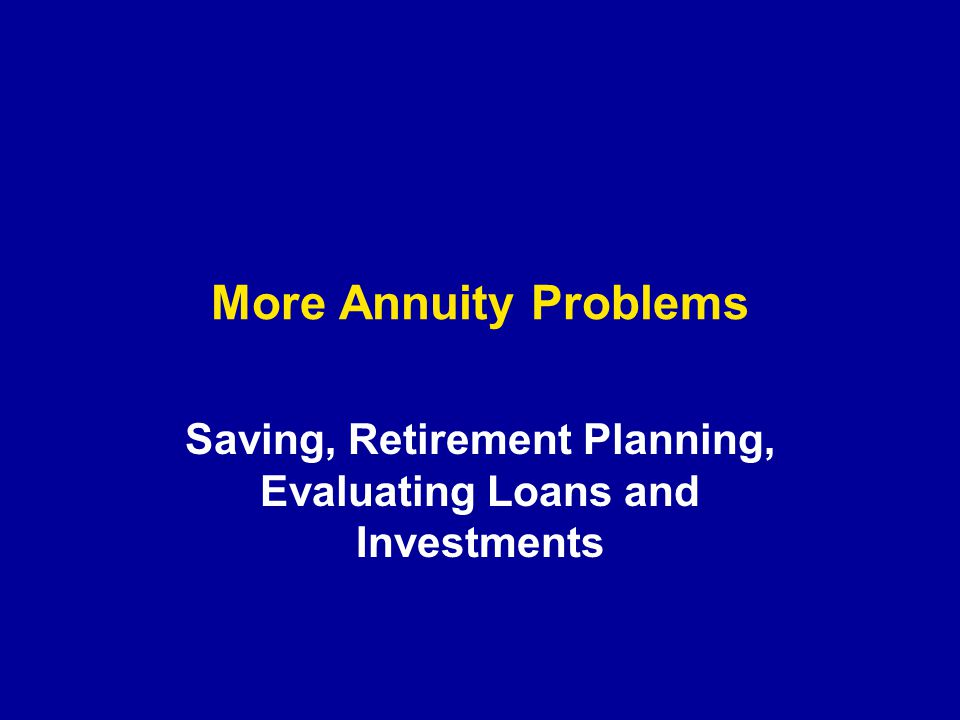 More Annuity Problems Saving, Retirement Planning, Evaluating Loans and Investments