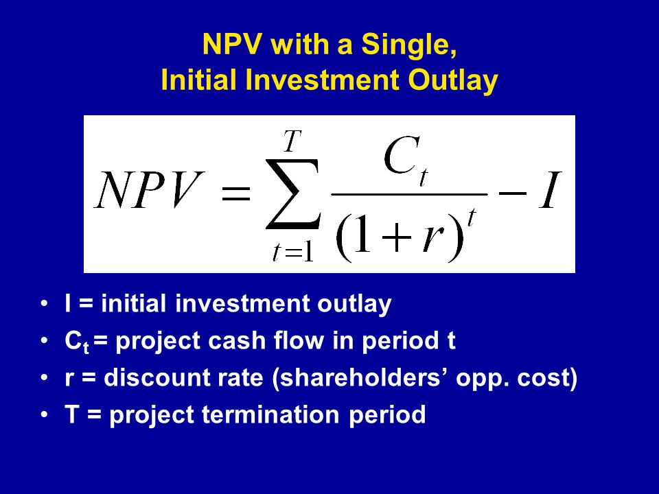 NPV with a Single, Initial Investment Outlay I = initial investment outlay C t = project cash flow in period t r = discount rate (shareholders' opp.