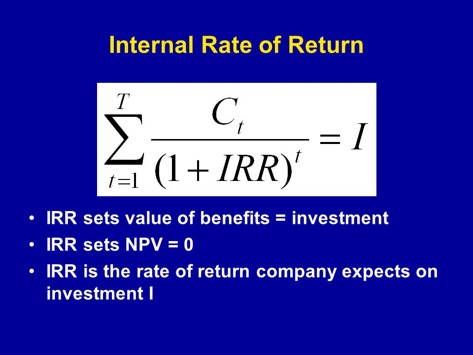 Internal Rate of Return IRR sets value of benefits = investment IRR sets NPV = 0 IRR is the rate of return company expects on investment I
