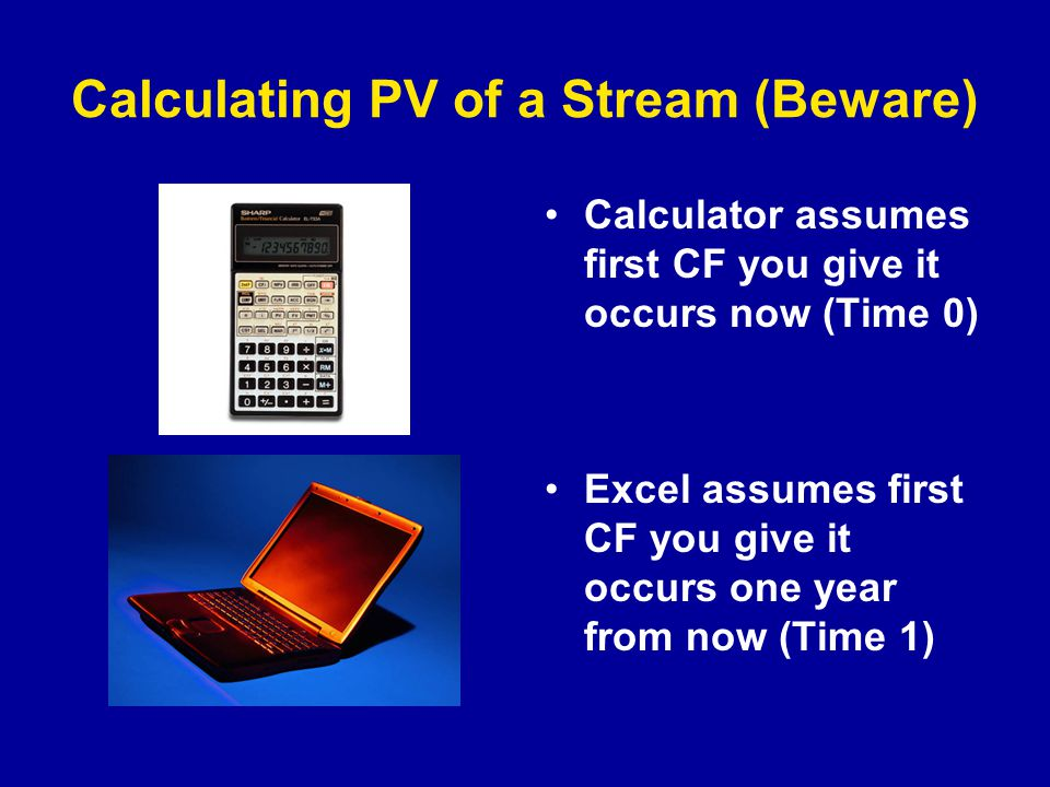 Calculating PV of a Stream (Beware) Calculator assumes first CF you give it occurs now (Time 0) Excel assumes first CF you give it occurs one year from now (Time 1)