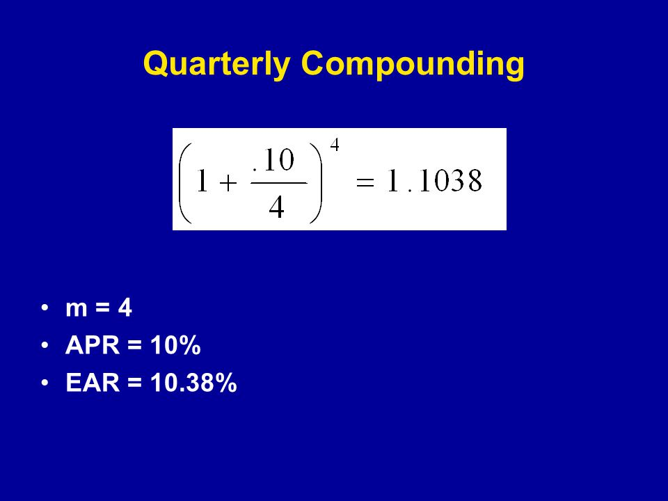 Quarterly Compounding m = 4 APR = 10% EAR = 10.38%