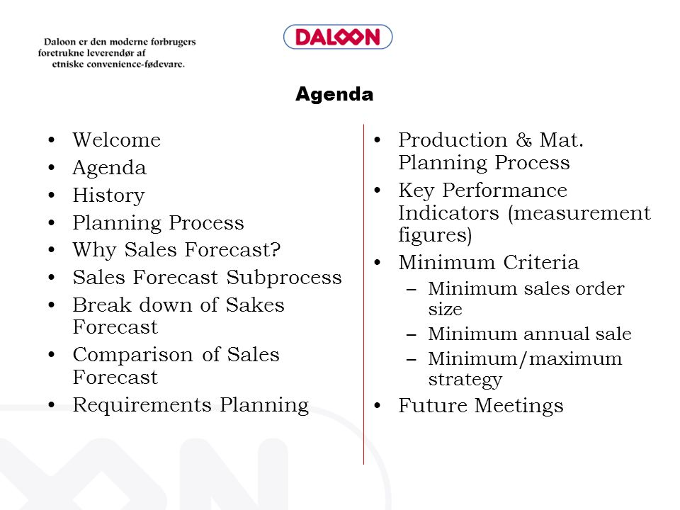 Daloon Planning Process Significant changes DisappearsIs added The use of several IT systems Heavy' spread sheets Heavy' process in Sales Missing/unclear objective, process and structure Missing/unclear policies, rules and KPI Aspect4 integrated system New concept with: Clear Process Agreed rules of play and KPI's Meeting structure Time tables Responsibility and casting