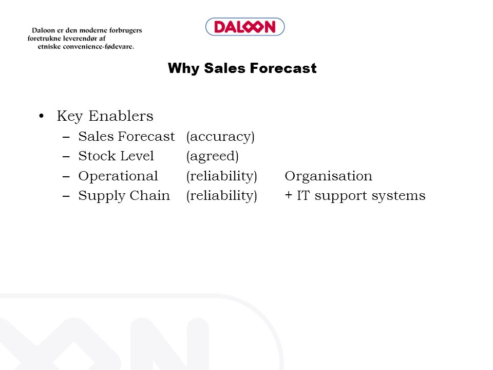 Why Sales Forecast Key Enablers –Sales Forecast (accuracy) –Stock Level (agreed) –Operational (reliability)Organisation –Supply Chain (reliability)+ I