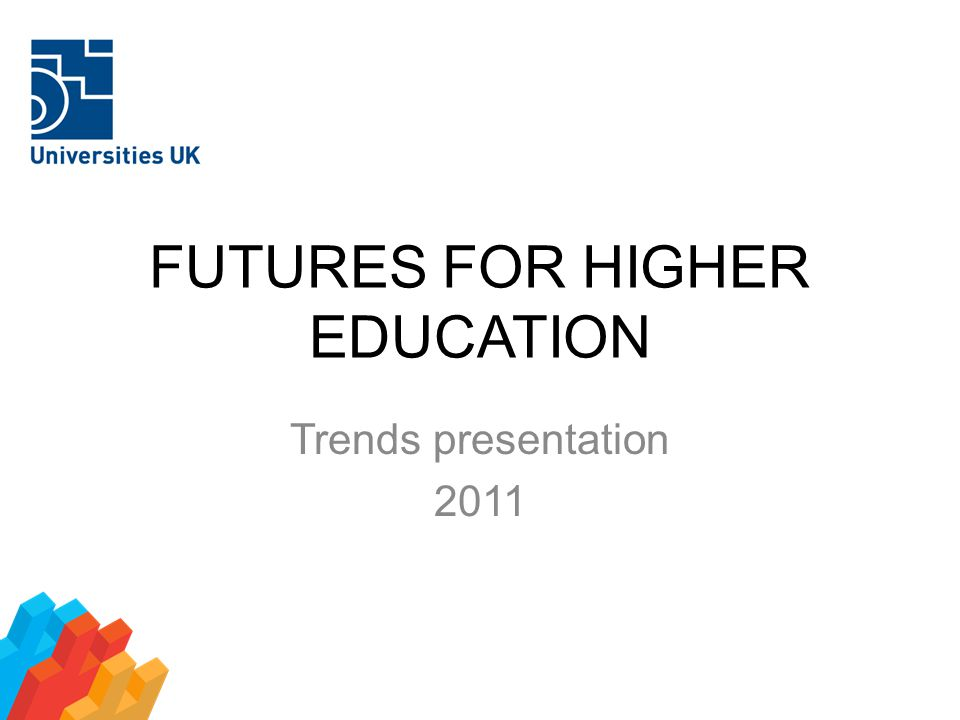 FUTURES FOR HIGHER EDUCATION Trends presentation 2011