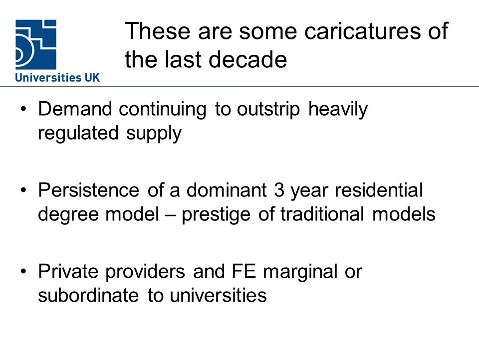 These are some caricatures of the last decade Demand continuing to outstrip heavily regulated supply Persistence of a dominant 3 year residential degree model – prestige of traditional models Private providers and FE marginal or subordinate to universities