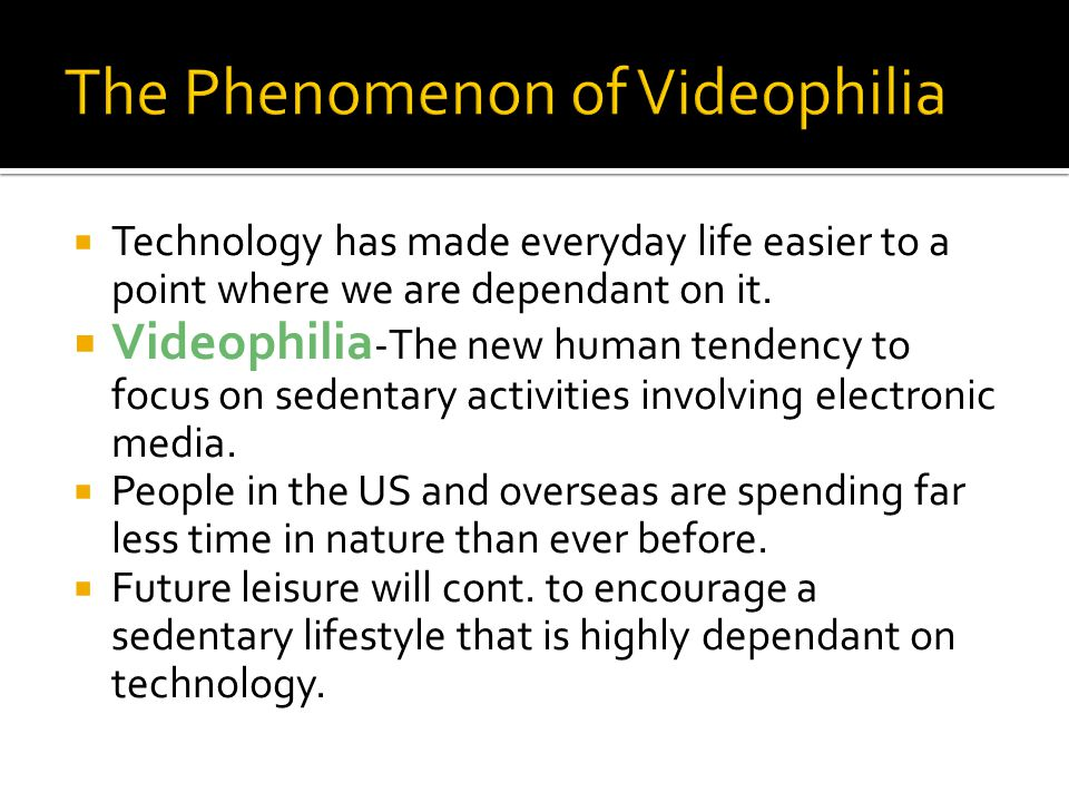  Technology has made everyday life easier to a point where we are dependant on it.  Videophilia -The new human tendency to focus on sedentary activi
