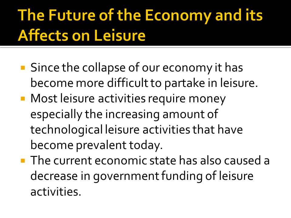  Since the collapse of our economy it has become more difficult to partake in leisure.  Most leisure activities require money especially the increas