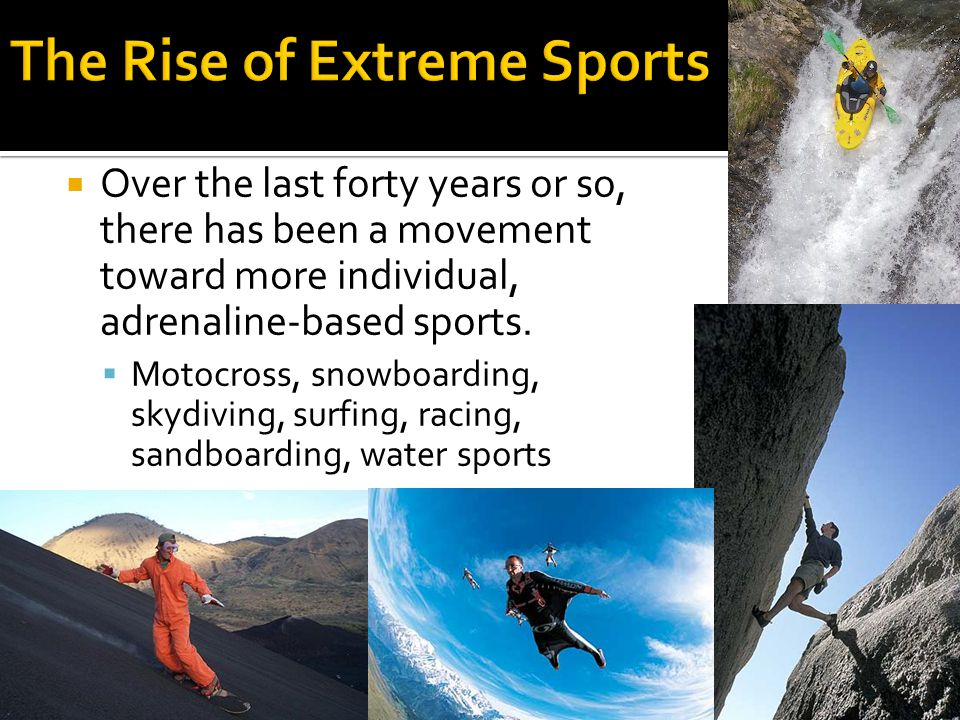  Over the last forty years or so, there has been a movement toward more individual, adrenaline-based sports.  Motocross, snowboarding, skydiving, su