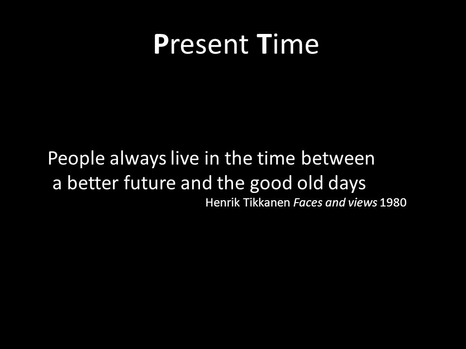People always live in the time between a better future and the good old days Henrik Tikkanen Faces and views 1980 Present Time