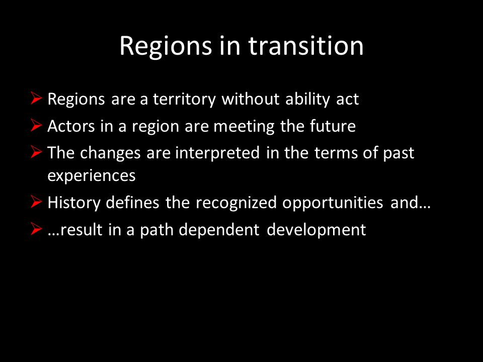 Regions in transition  Regions are a territory without ability act  Actors in a region are meeting the future  The changes are interpreted in the terms of past experiences  History defines the recognized opportunities and…  …result in a path dependent development