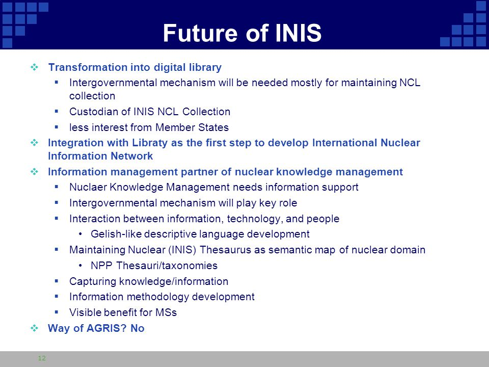 Future of INIS  Transformation into digital library  Intergovernmental mechanism will be needed mostly for maintaining NCL collection  Custodian of INIS NCL Collection  less interest from Member States  Integration with Libraty as the first step to develop International Nuclear Information Network  Information management partner of nuclear knowledge management  Nuclaer Knowledge Management needs information support  Intergovernmental mechanism will play key role  Interaction between information, technology, and people Gelish-like descriptive language development  Maintaining Nuclear (INIS) Thesaurus as semantic map of nuclear domain NPP Thesauri/taxonomies  Capturing knowledge/information  Information methodology development  Visible benefit for MSs  Way of AGRIS.