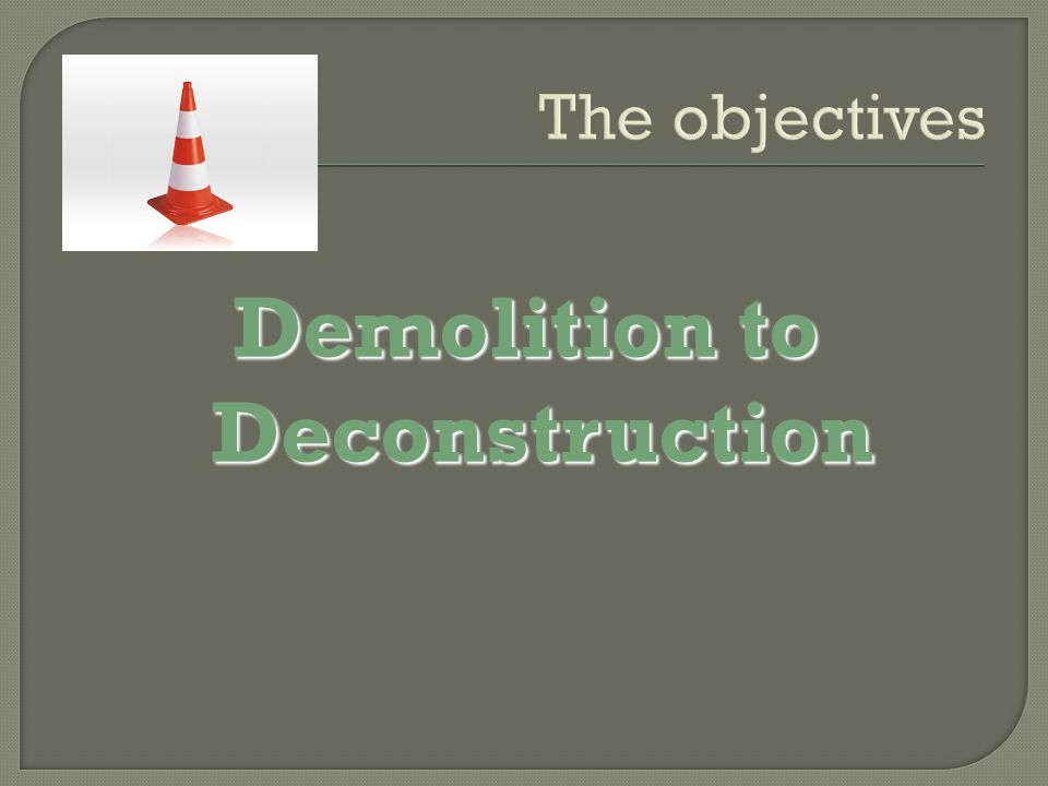 The objectives Demolition to Deconstruction