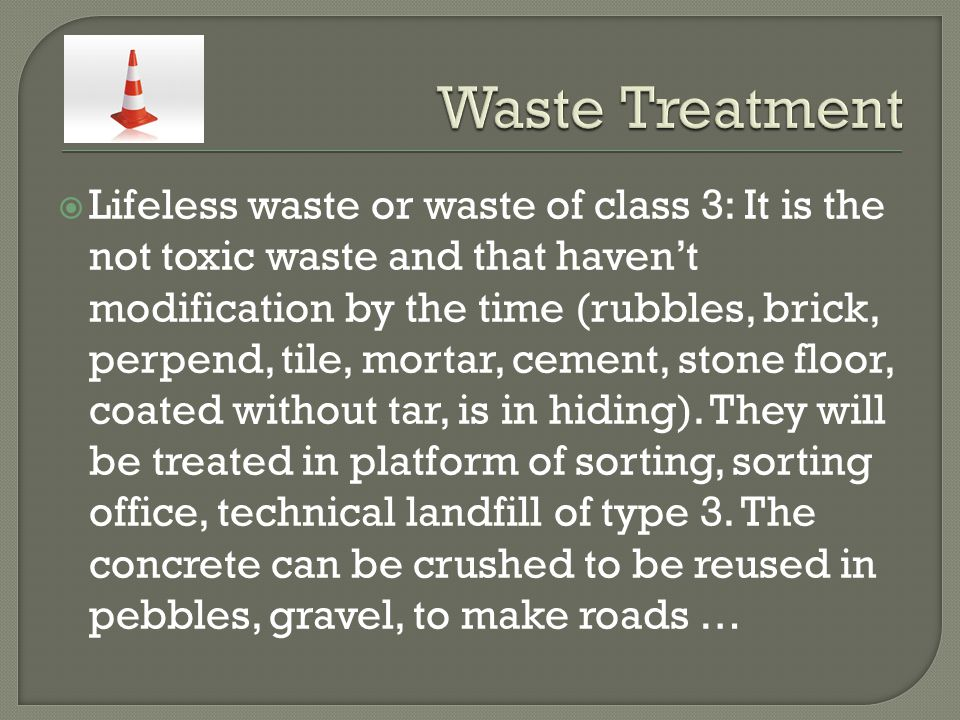  Lifeless waste or waste of class 3: It is the not toxic waste and that haven't modification by the time (rubbles, brick, perpend, tile, mortar, cement, stone floor, coated without tar, is in hiding).