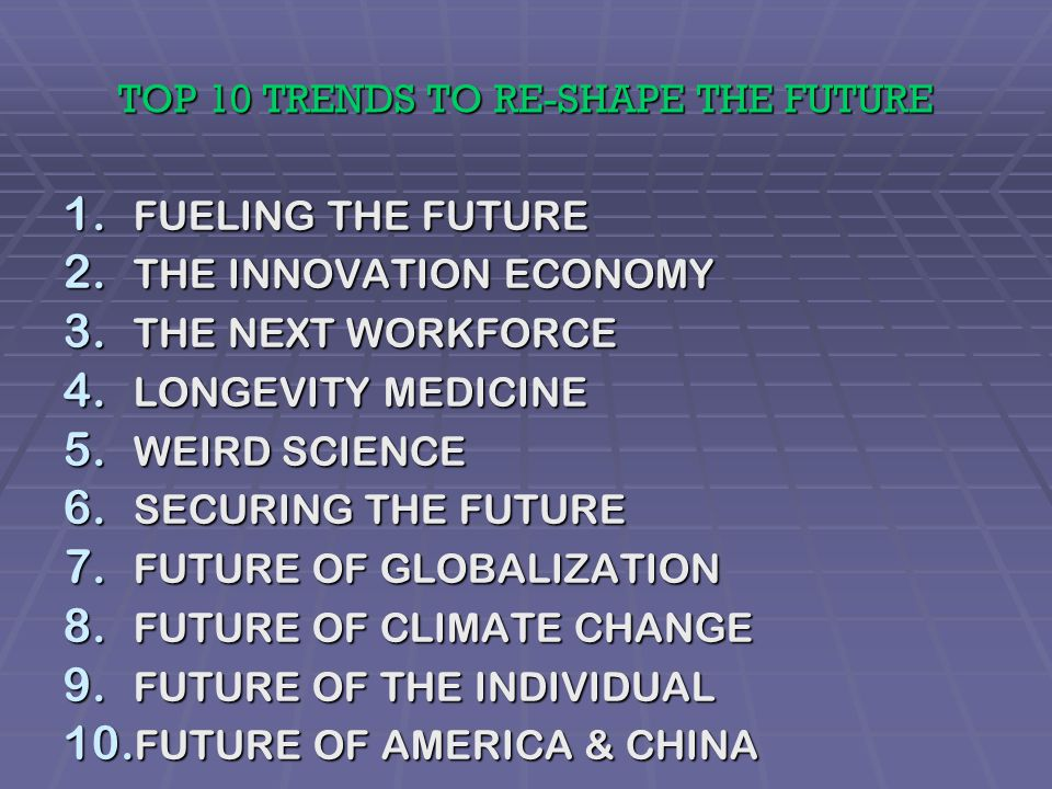 10 TRENDS OF THE FUTURE FUTUREOF AMERICA & CHINA AMERICA & CHINA FUTURE OF THE INDIVIDUAL FUELING THE FUTURE THE FUTURE FUTUREOFGLOBALIZATION LONGEVITYMEDICINE WEIRD SCIENCE SCIENCE INNOVATIONECONOMY NEXTWORKFORCE FUTUREOF CLIMATE CHANGE SECURING THE FUTURE Canton.