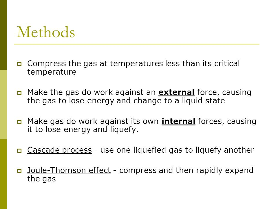 Methods  Compress the gas at temperatures less than its critical temperature  Make the gas do work against an external force, causing the gas to lose energy and change to a liquid state  Make gas do work against its own internal forces, causing it to lose energy and liquefy.