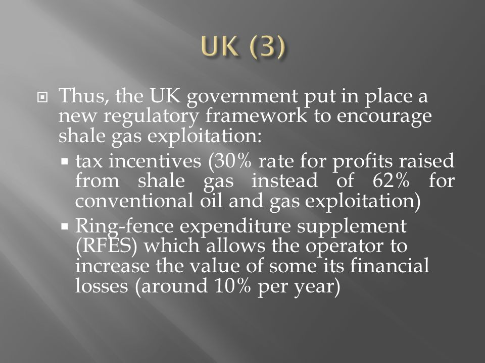  Thus, the UK government put in place a new regulatory framework to encourage shale gas exploitation:  tax incentives (30% rate for profits raised from shale gas instead of 62% for conventional oil and gas exploitation)  Ring-fence expenditure supplement (RFES) which allows the operator to increase the value of some its financial losses (around 10% per year)