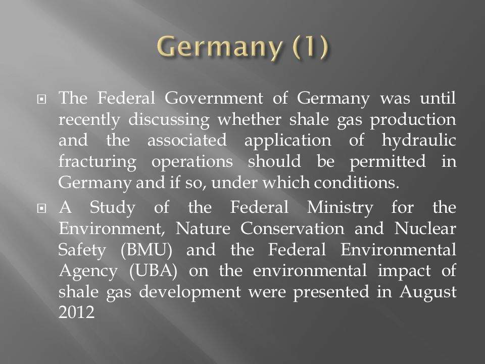  The Federal Government of Germany was until recently discussing whether shale gas production and the associated application of hydraulic fracturing operations should be permitted in Germany and if so, under which conditions.