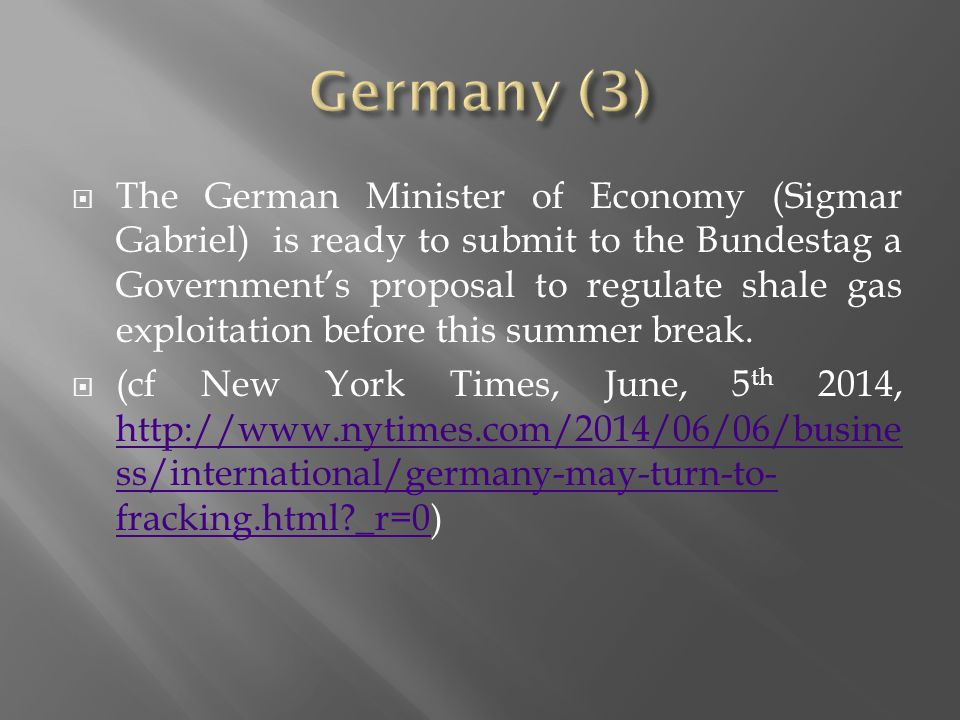  The German Minister of Economy (Sigmar Gabriel) is ready to submit to the Bundestag a Government's proposal to regulate shale gas exploitation before this summer break.