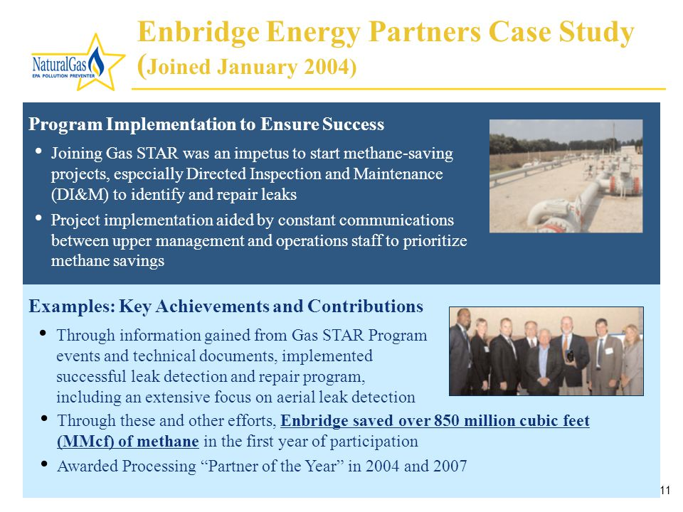 11 Enbridge Energy Partners Case Study ( Joined January 2004) Program Implementation to Ensure Success Joining Gas STAR was an impetus to start methane-saving projects, especially Directed Inspection and Maintenance (DI&M) to identify and repair leaks Project implementation aided by constant communications between upper management and operations staff to prioritize methane savings Through information gained from Gas STAR Program events and technical documents, implemented successful leak detection and repair program, including an extensive focus on aerial leak detection Examples: Key Achievements and Contributions Through these and other efforts, Enbridge saved over 850 million cubic feet (MMcf) of methane in the first year of participation Awarded Processing Partner of the Year in 2004 and 2007