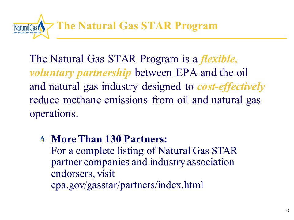 6 The Natural Gas STAR Program The Natural Gas STAR Program is a flexible, voluntary partnership between EPA and the oil and natural gas industry designed to cost-effectively reduce methane emissions from oil and natural gas operations.