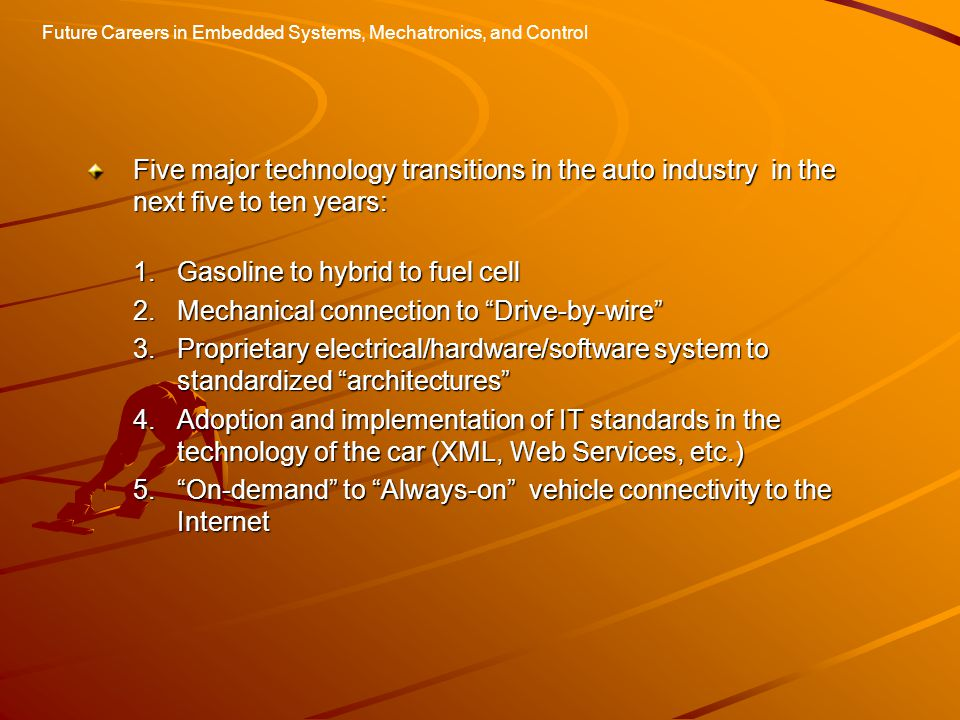 Future Careers in Embedded Systems, Mechatronics, and Control Five major technology transitions in the auto industry in the next five to ten years: 1.Gasoline to hybrid to fuel cell 2.Mechanical connection to Drive-by-wire 3.Proprietary electrical/hardware/software system to standardized architectures 4.Adoption and implementation of IT standards in the technology of the car (XML, Web Services, etc.) 5. On-demand to Always-on vehicle connectivity to the Internet