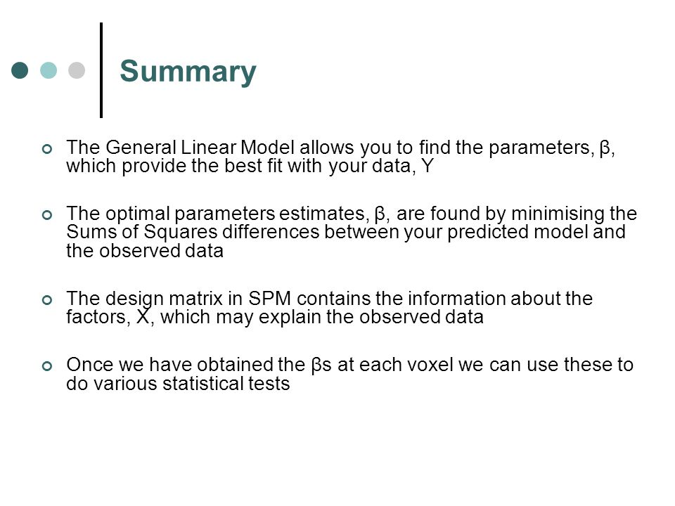 Summary The General Linear Model allows you to find the parameters, β, which provide the best fit with your data, Y The optimal parameters estimates, β, are found by minimising the Sums of Squares differences between your predicted model and the observed data The design matrix in SPM contains the information about the factors, X, which may explain the observed data Once we have obtained the βs at each voxel we can use these to do various statistical tests